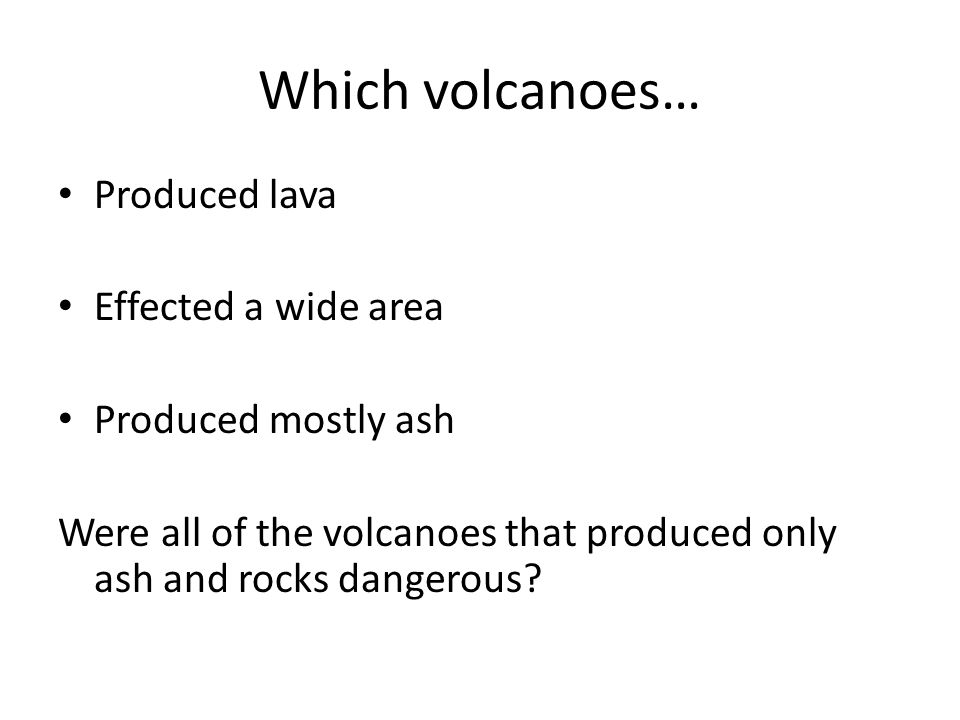 Which volcanoes… Produced lava Effected a wide area
