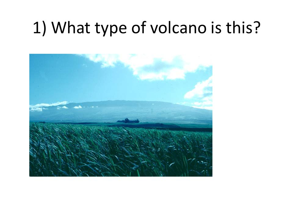 1) What type of volcano is this