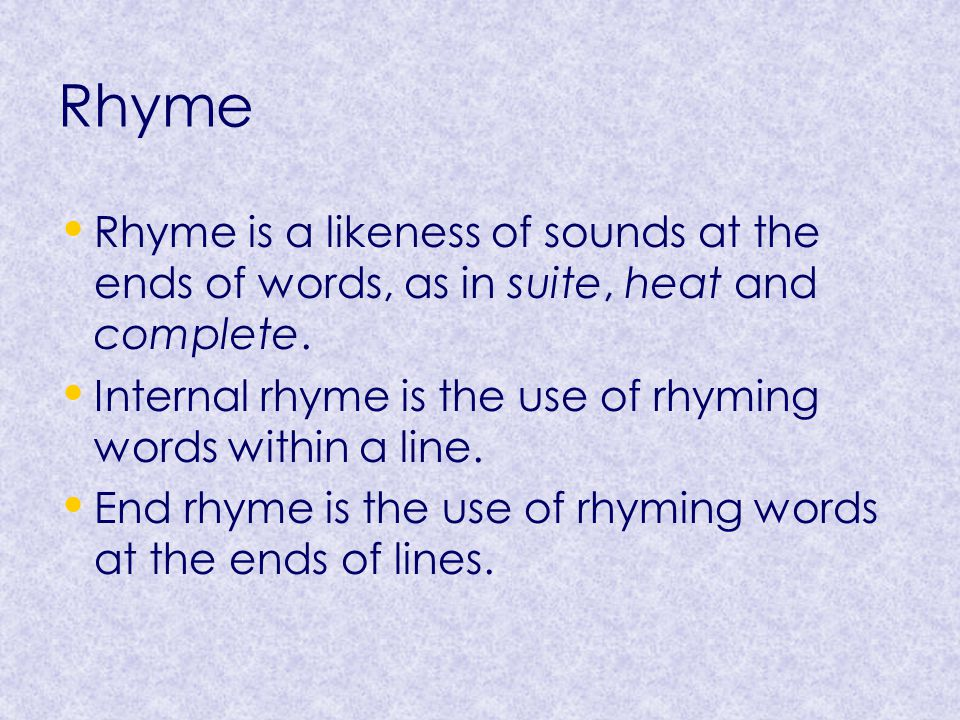 Rhyme Rhyme is a likeness of sounds at the ends of words, as in suite, heat and complete. Internal rhyme is the use of rhyming words within a line.