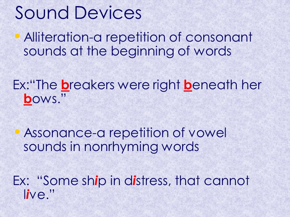 Sound Devices Alliteration-a repetition of consonant sounds at the beginning of words. Ex: The breakers were right beneath her bows.