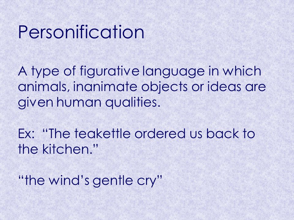 Personification A type of figurative language in which