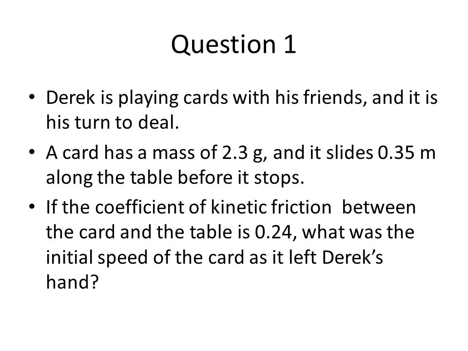 Question 1 Derek is playing cards with his friends, and it is his turn to deal.