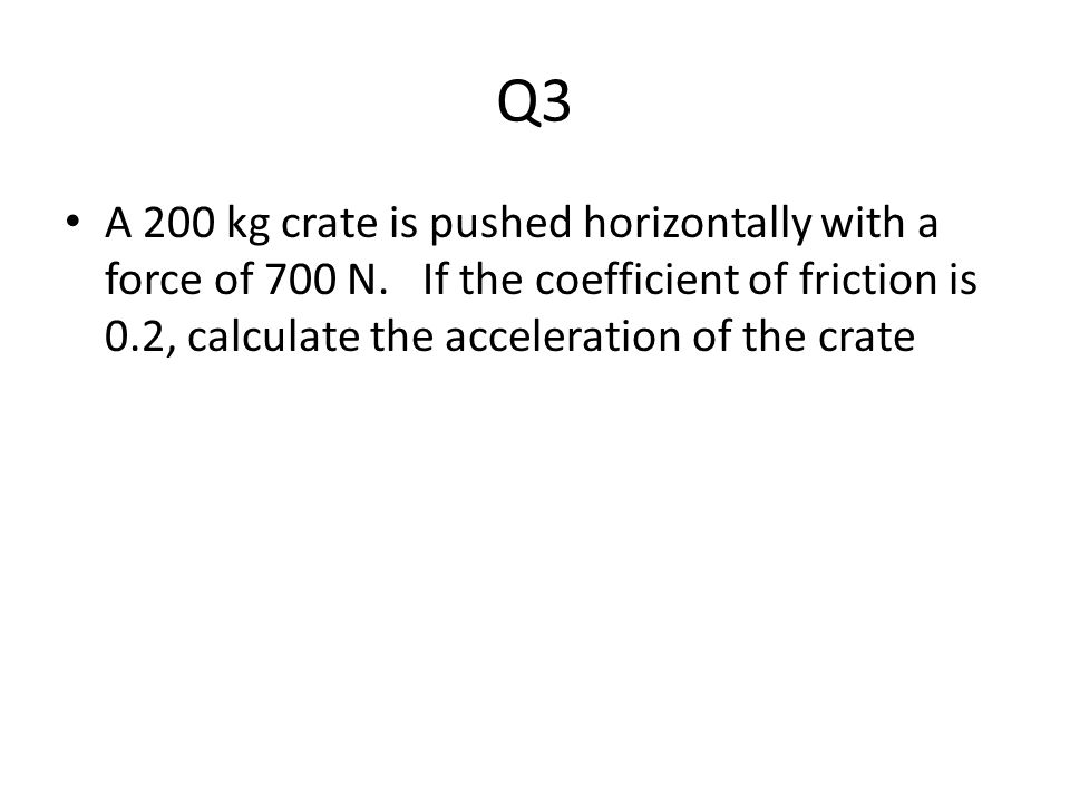 Q3 A 200 kg crate is pushed horizontally with a force of 700 N.