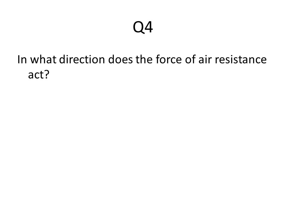 Q4 In what direction does the force of air resistance act