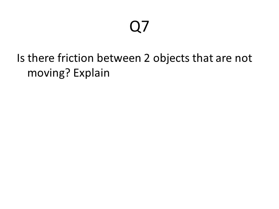 Q7 Is there friction between 2 objects that are not moving Explain