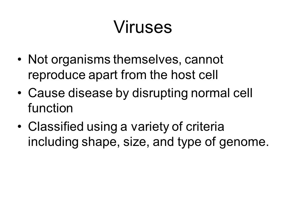 Viruses Not organisms themselves, cannot reproduce apart from the host cell. Cause disease by disrupting normal cell function.