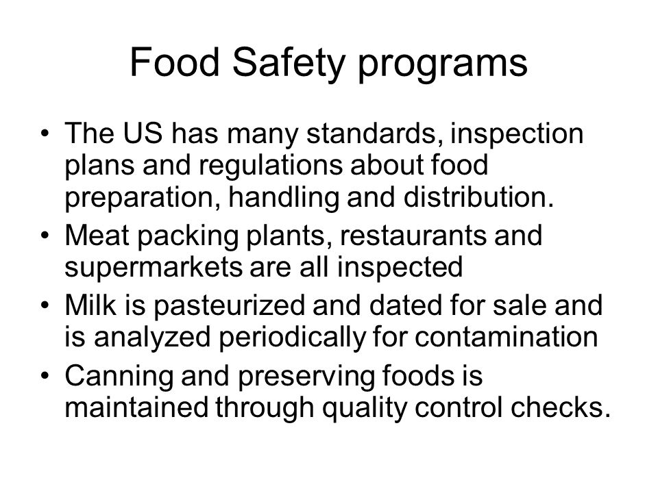 Food Safety programs The US has many standards, inspection plans and regulations about food preparation, handling and distribution.