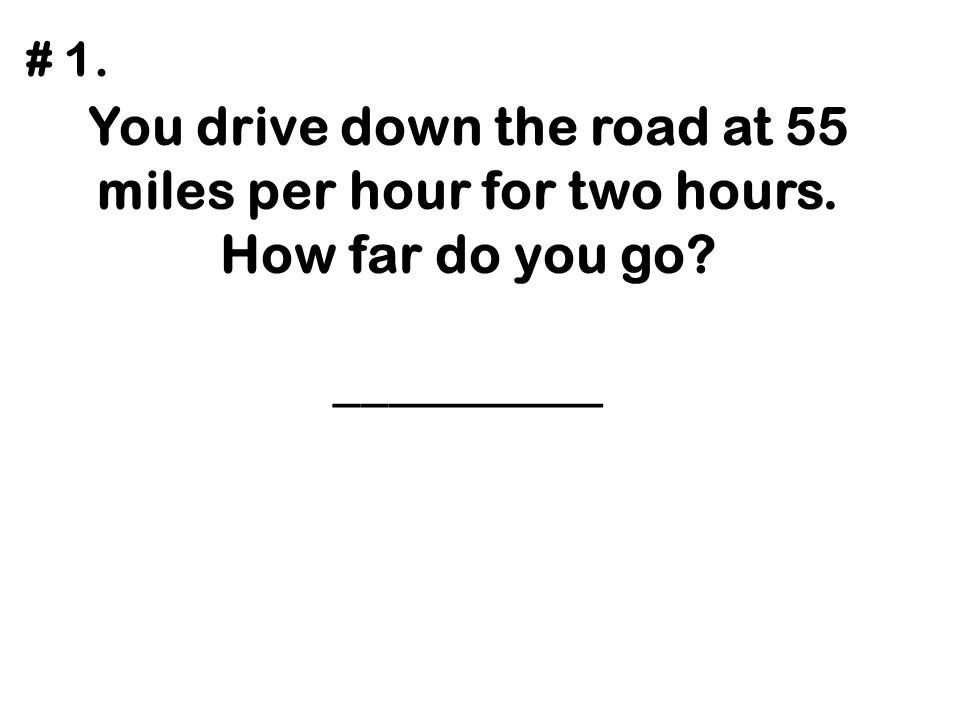 # 1. You drive down the road at 55 miles per hour for two hours. How far do you go __________