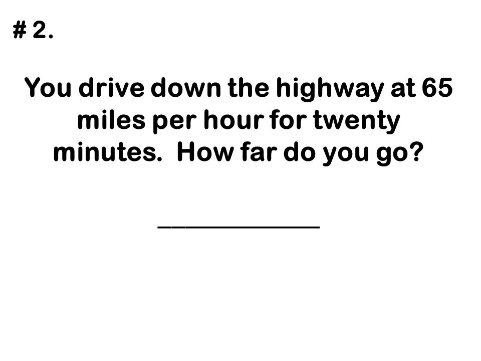 # 2. You drive down the highway at 65 miles per hour for twenty minutes.