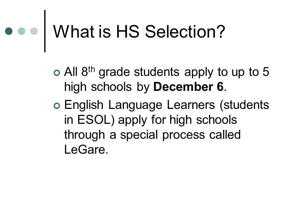 What is HS Selection All 8th grade students apply to up to 5 high schools by December 6.
