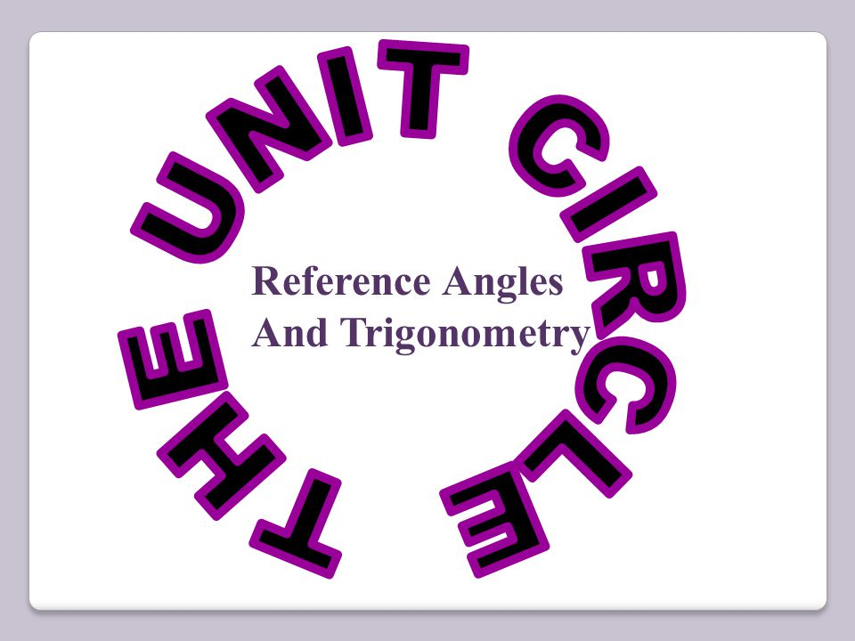 THE UNIT CIRCLE Reference Angles And Trigonometry