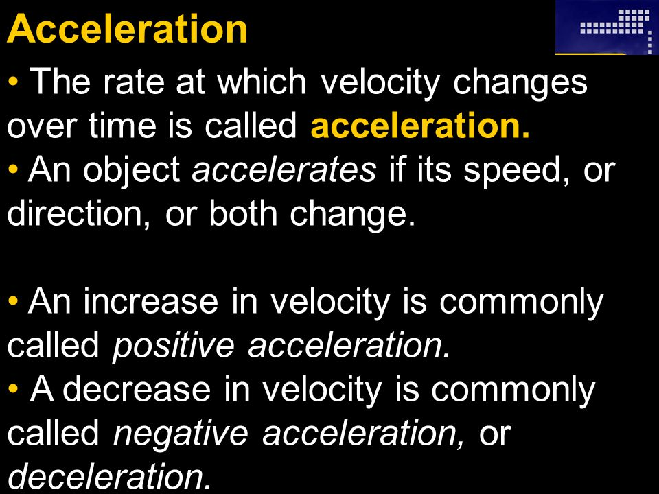Acceleration The rate at which velocity changes over time is called acceleration. An object accelerates if its speed, or direction, or both change.
