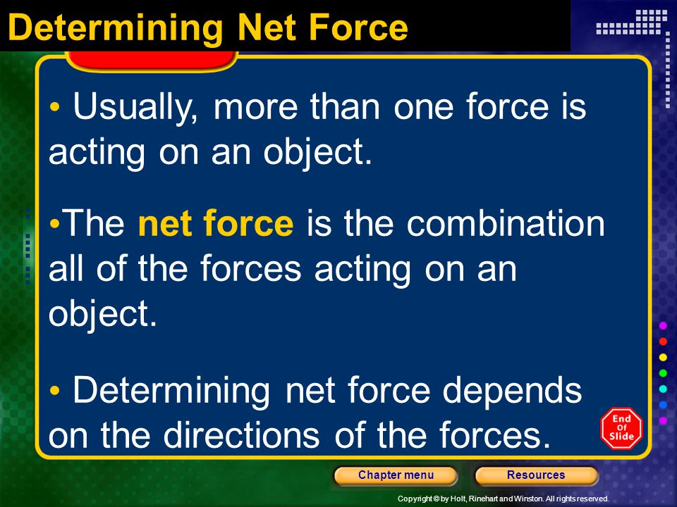 Determining Net Force Usually, more than one force is acting on an object. The net force is the combination all of the forces acting on an object.