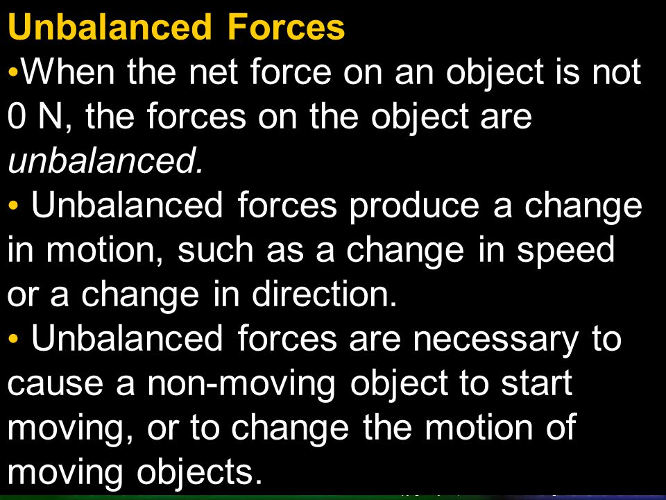 Unbalanced Forces When the net force on an object is not 0 N, the forces on the object are unbalanced.