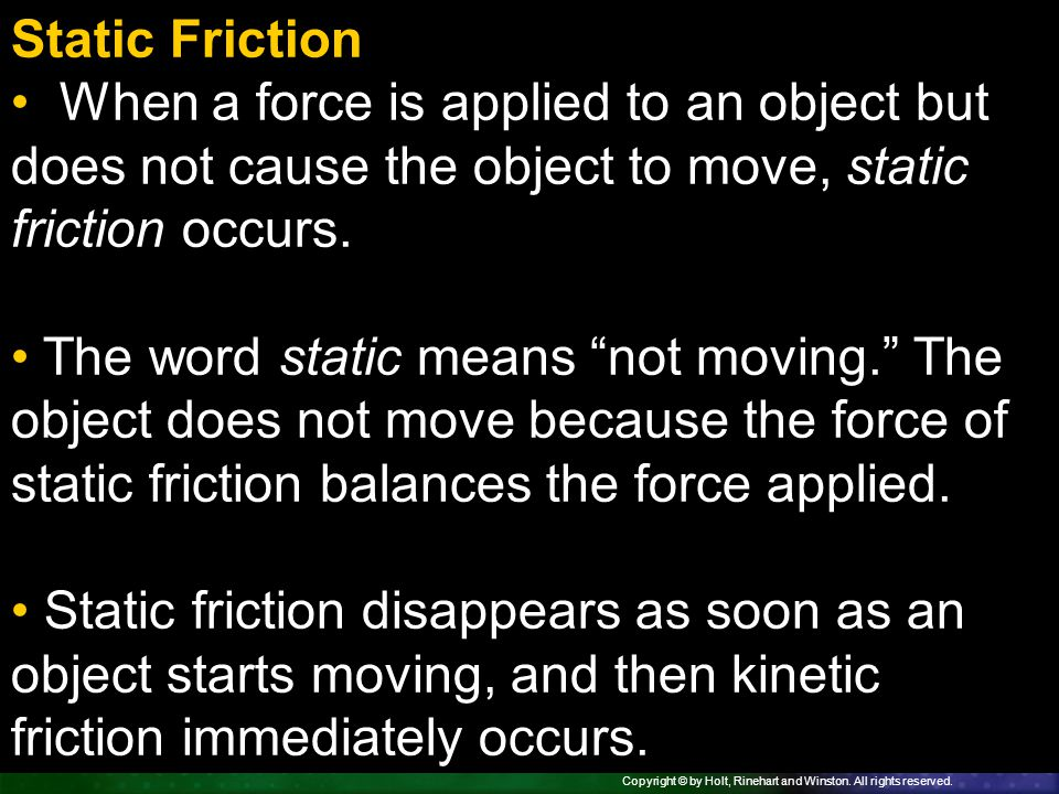 Static Friction When a force is applied to an object but does not cause the object to move, static friction occurs.