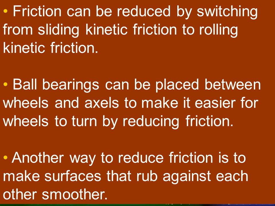 Friction can be reduced by switching from sliding kinetic friction to rolling kinetic friction.