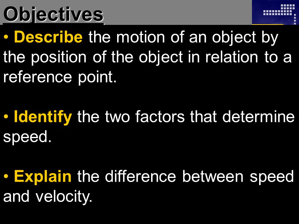 Objectives Describe the motion of an object by the position of the object in relation to a reference point.