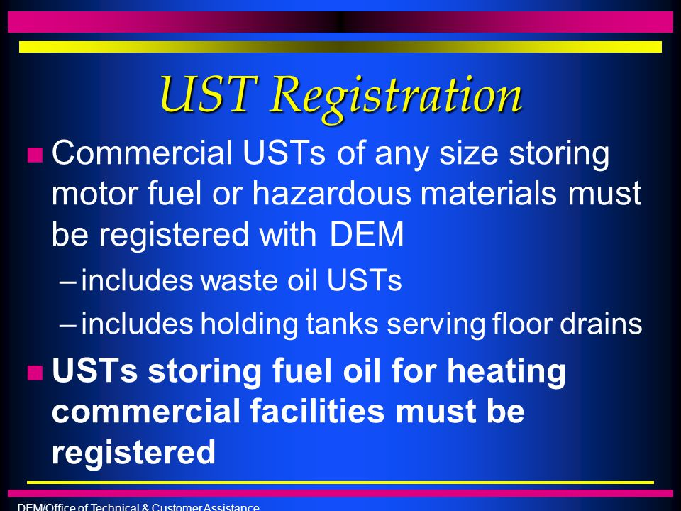 UST Registration Commercial USTs of any size storing motor fuel or hazardous materials must be registered with DEM.