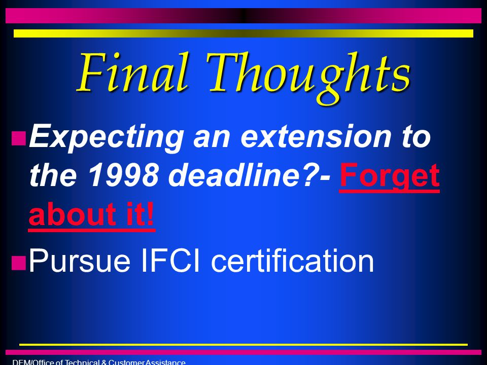 Final Thoughts Expecting an extension to the 1998 deadline - Forget about it.