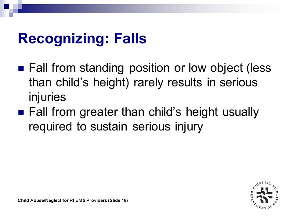 Recognizing: Falls Fall from standing position or low object (less than child's height) rarely results in serious injuries.