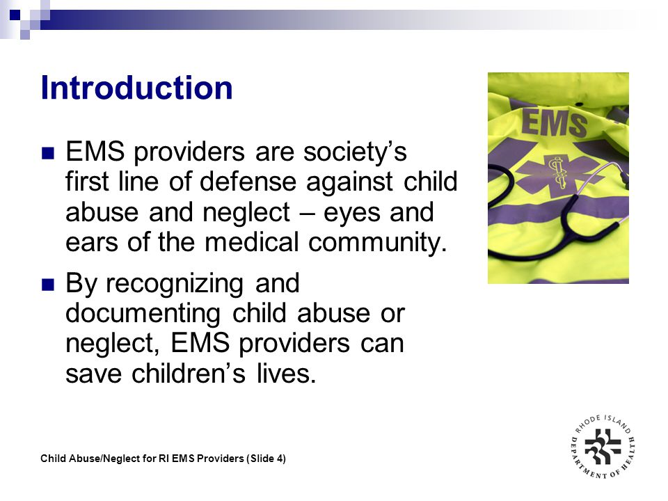 Introduction EMS providers are society's first line of defense against child abuse and neglect – eyes and ears of the medical community.