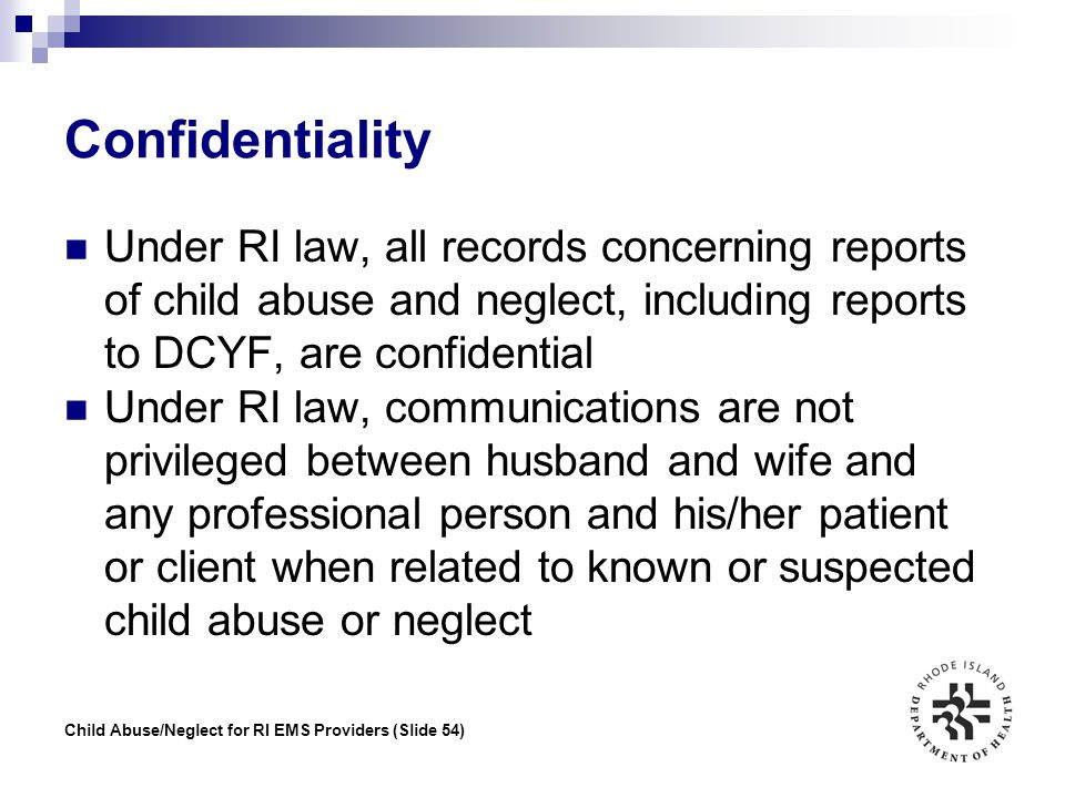 Confidentiality Under RI law, all records concerning reports of child abuse and neglect, including reports to DCYF, are confidential.