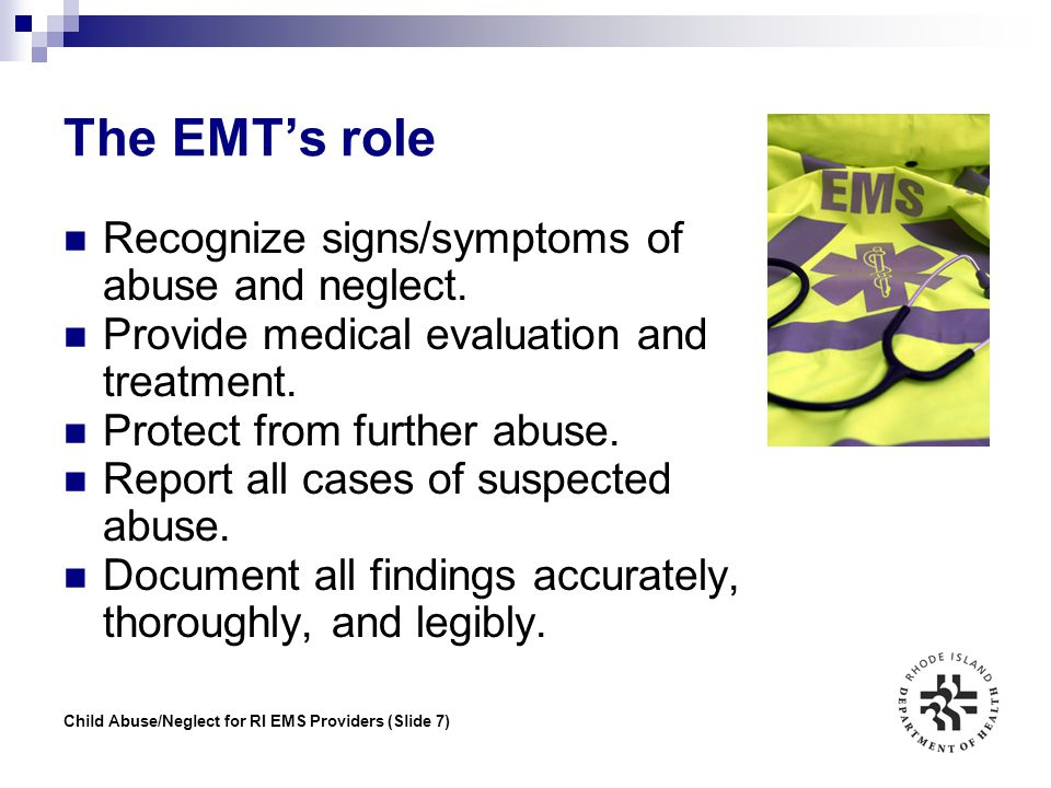 The EMT's role Recognize signs/symptoms of abuse and neglect.