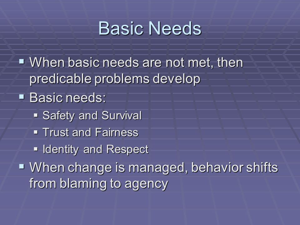 Basic Needs When basic needs are not met, then predicable problems develop. Basic needs: Safety and Survival.
