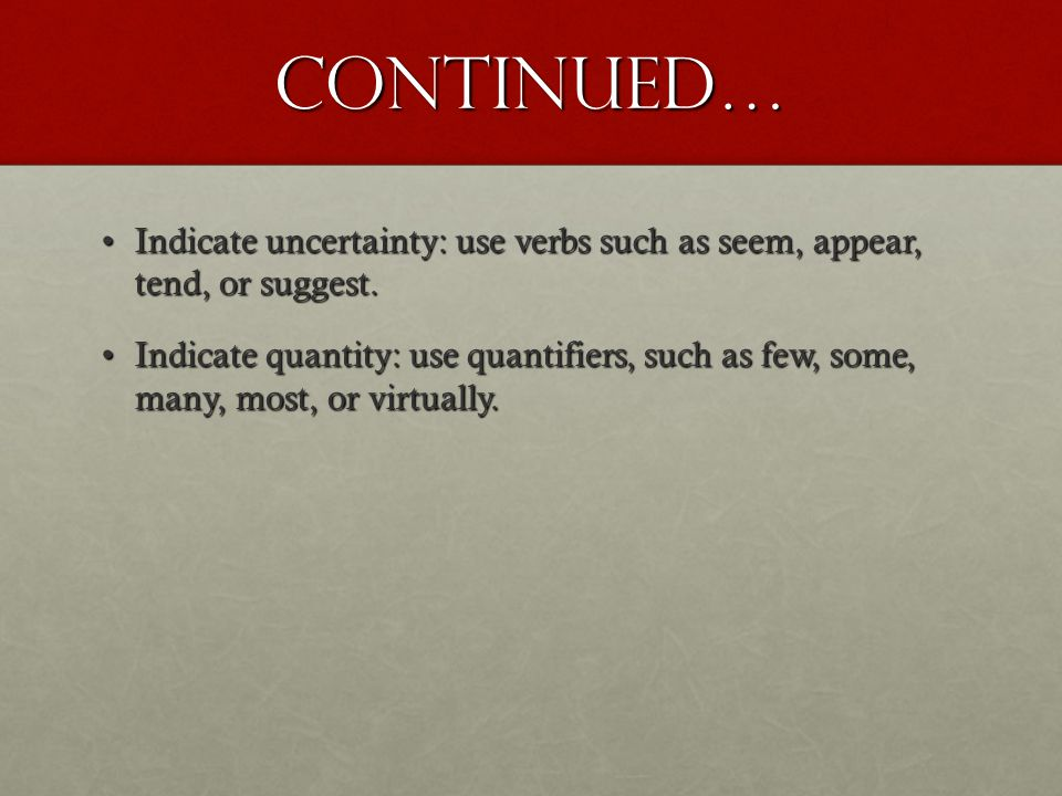 Continued… Indicate uncertainty: use verbs such as seem, appear, tend, or suggest.