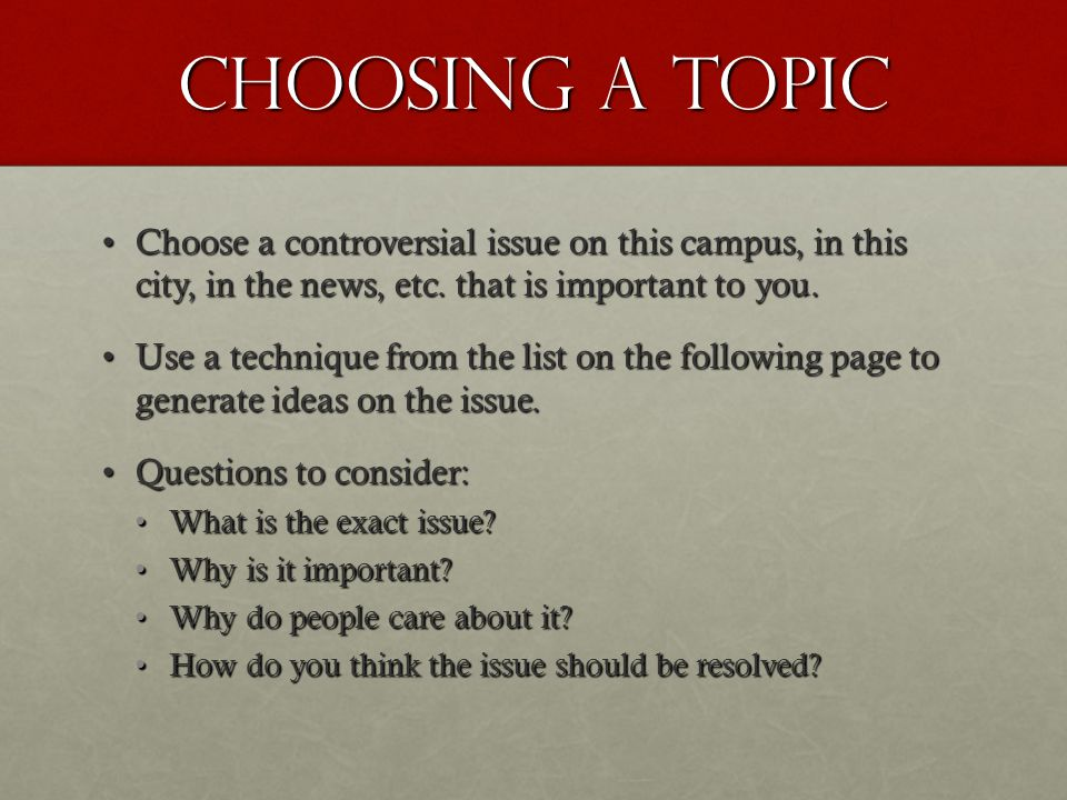 Choosing a topic Choose a controversial issue on this campus, in this city, in the news, etc. that is important to you.