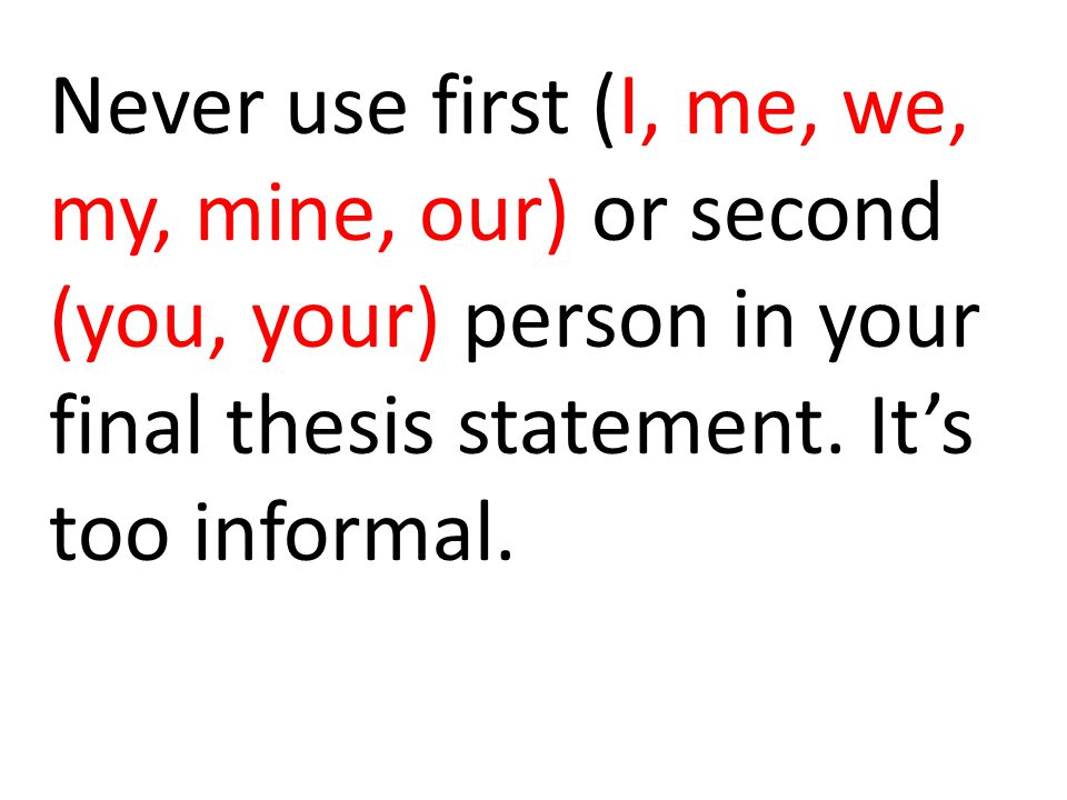 Never use first (I, me, we, my, mine, our) or second (you, your) person in your final thesis statement.