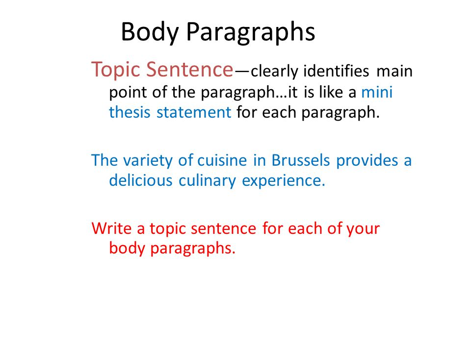 Body Paragraphs Topic Sentence—clearly identifies main point of the paragraph…it is like a mini thesis statement for each paragraph.