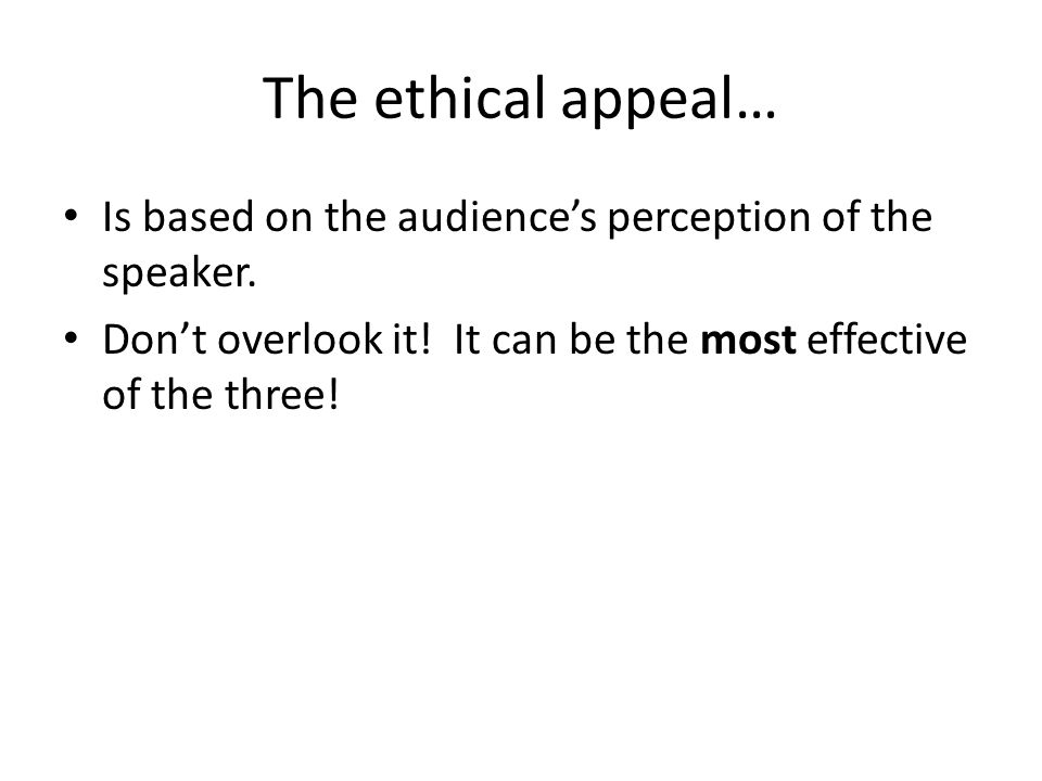 The ethical appeal… Is based on the audience's perception of the speaker.