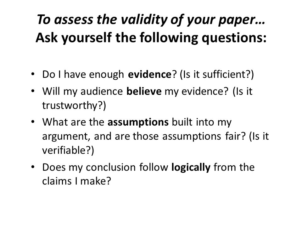 To assess the validity of your paper… Ask yourself the following questions: