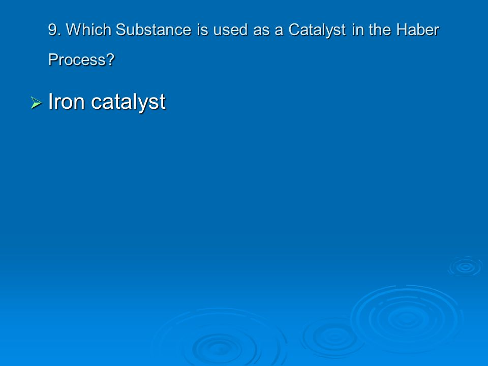 9. Which Substance is used as a Catalyst in the Haber Process