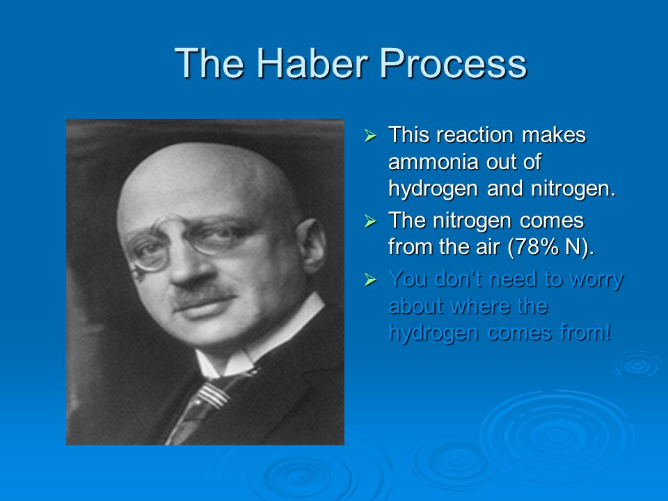 The Haber Process This reaction makes ammonia out of hydrogen and nitrogen. The nitrogen comes from the air (78% N).