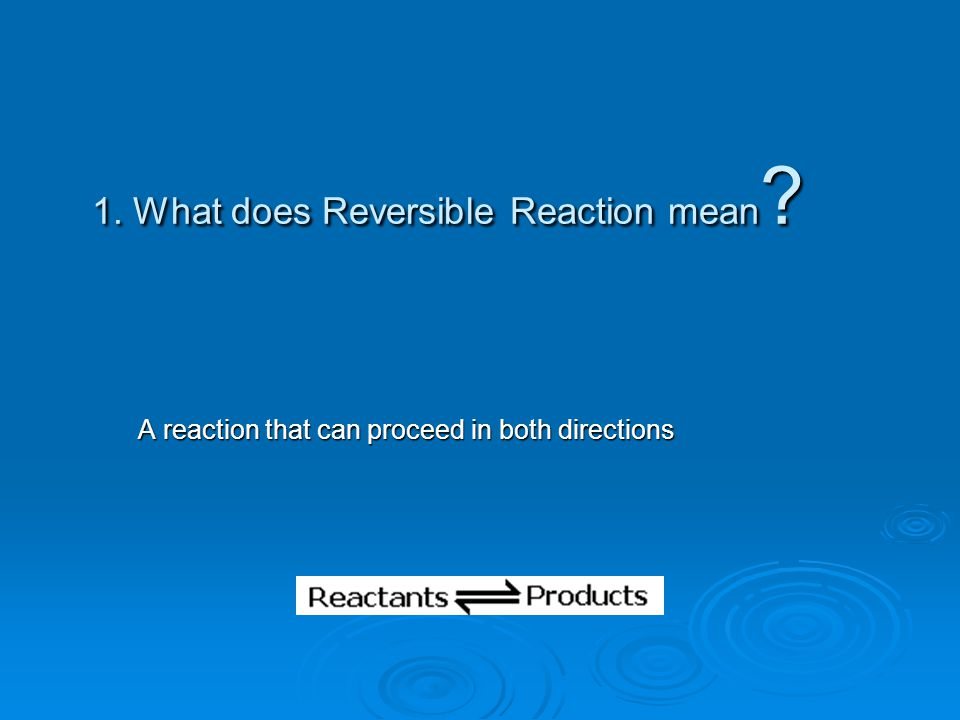 1. What does Reversible Reaction mean
