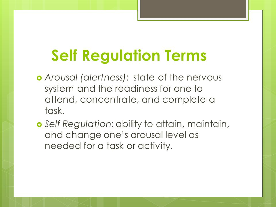 Self Regulation Terms Arousal (alertness): state of the nervous system and the readiness for one to attend, concentrate, and complete a task.