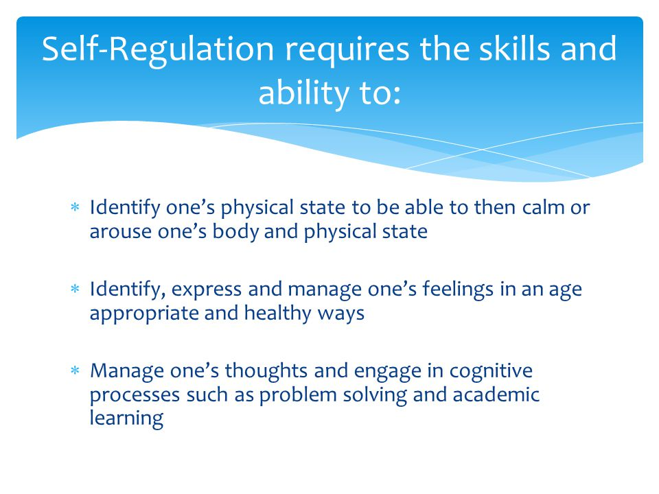 Self-Regulation requires the skills and ability to: