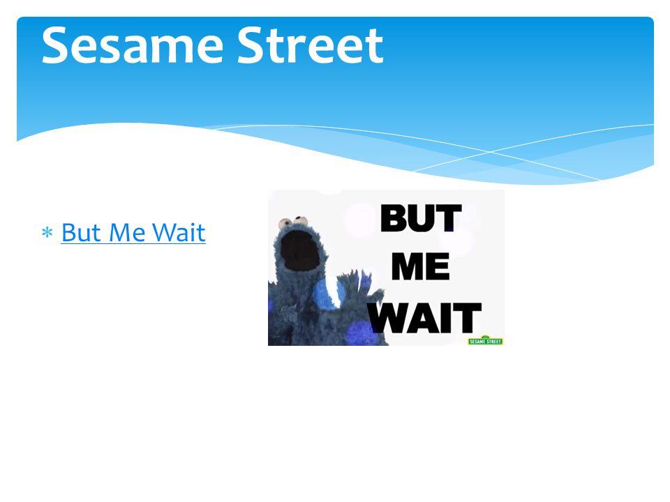 Sesame Street But Me Wait