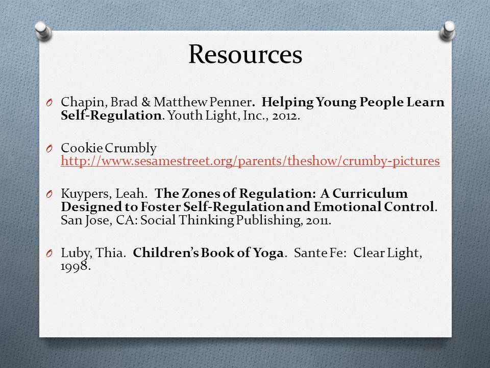 Resources Chapin, Brad & Matthew Penner. Helping Young People Learn Self-Regulation. Youth Light, Inc., 2012.