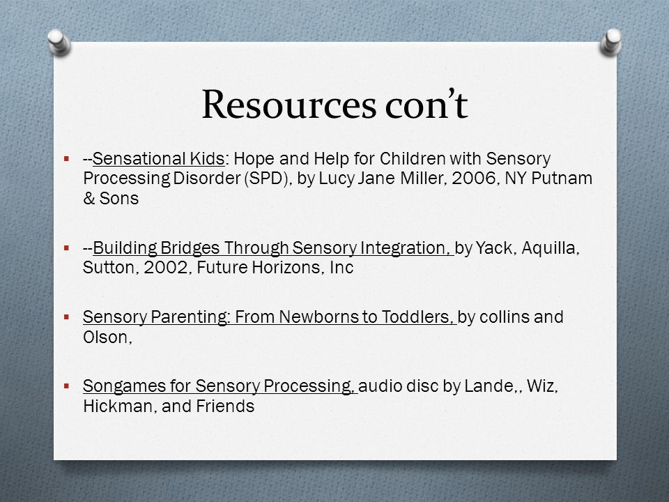 Resources con't --Sensational Kids: Hope and Help for Children with Sensory Processing Disorder (SPD), by Lucy Jane Miller, 2006, NY Putnam & Sons.