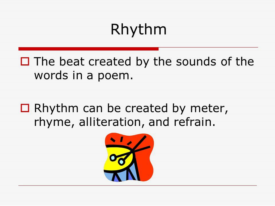 Rhythm The beat created by the sounds of the words in a poem.