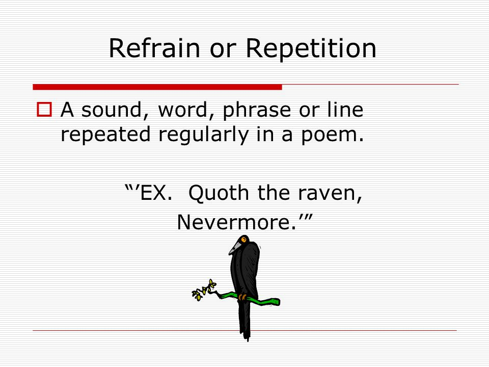 Refrain or Repetition A sound, word, phrase or line repeated regularly in a poem. 'EX. Quoth the raven,