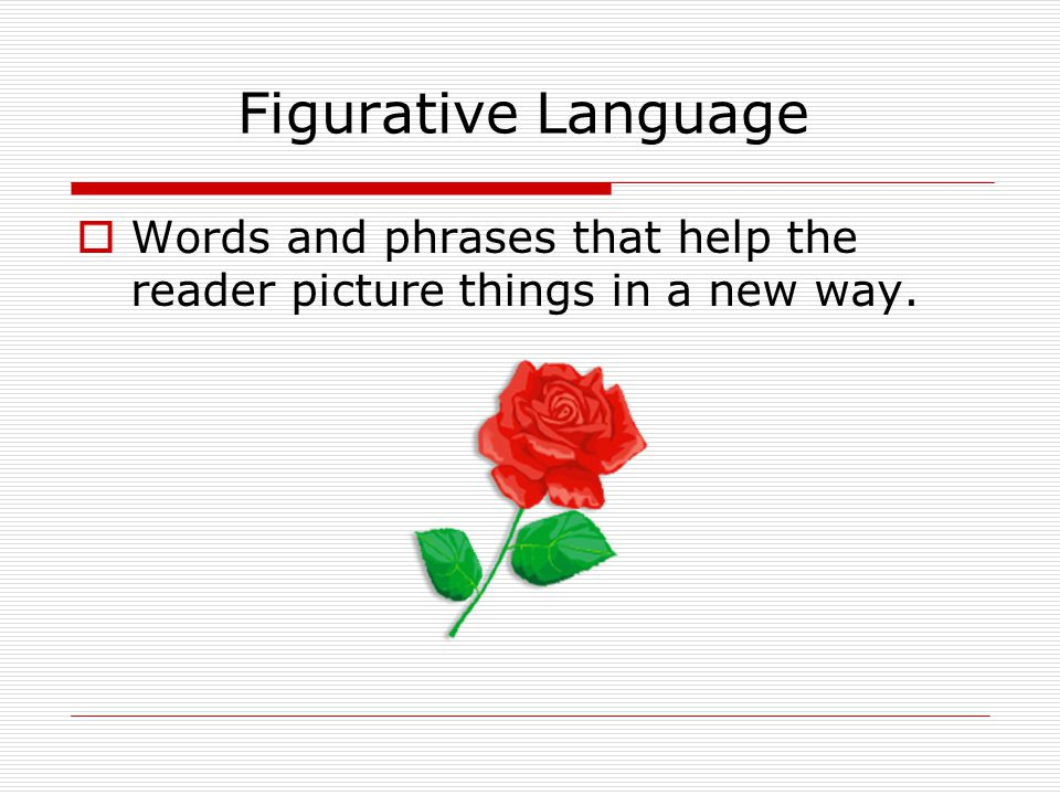 Figurative Language Words and phrases that help the reader picture things in a new way.