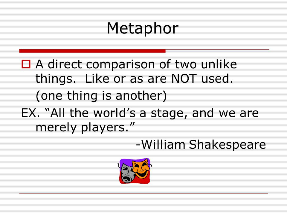 Metaphor A direct comparison of two unlike things. Like or as are NOT used. (one thing is another)