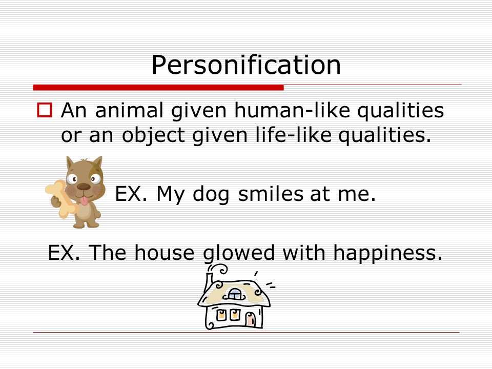 EX. The house glowed with happiness.