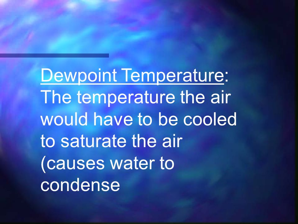 Dewpoint Temperature: The temperature the air would have to be cooled to saturate the air (causes water to condense
