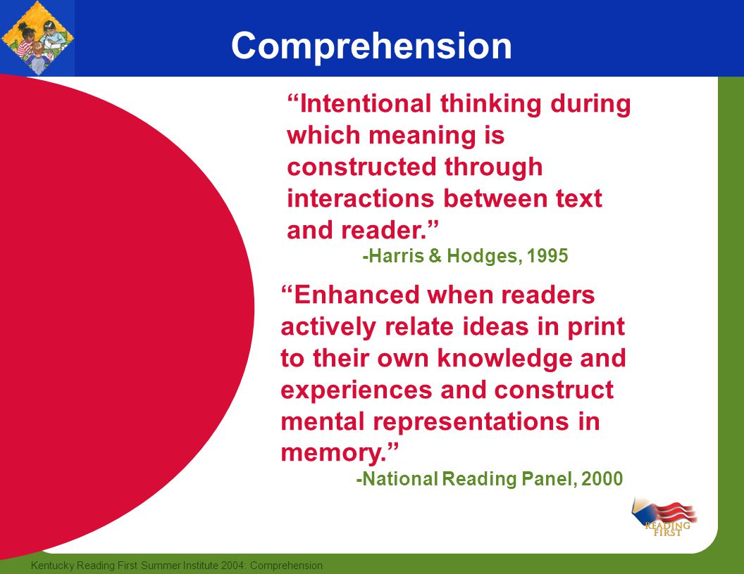 Comprehension Intentional thinking during which meaning is constructed through interactions between text and reader.