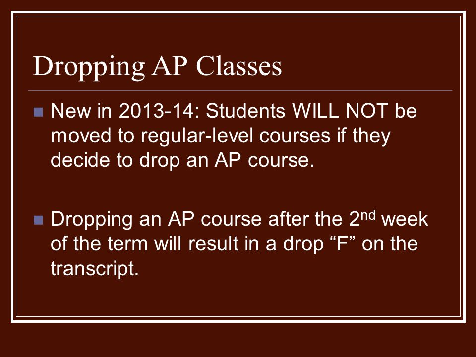 Dropping AP Classes New in 2013-14: Students WILL NOT be moved to regular-level courses if they decide to drop an AP course.